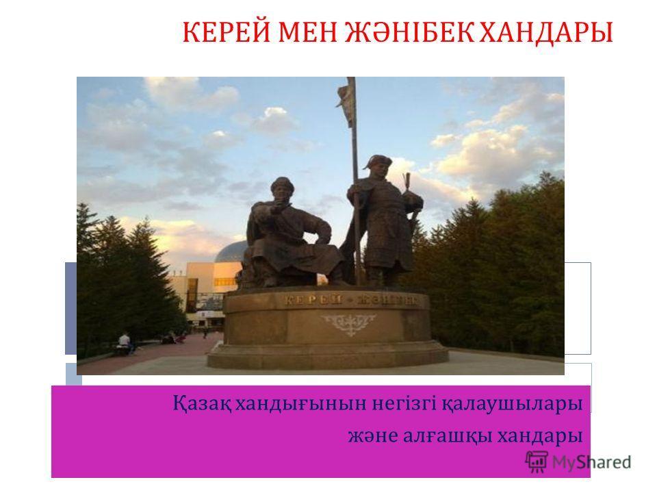 Қазақ хандығынын негізгі қалаушылары және алғашқы хандары КЕРЕЙ МЕН ЖӘНІБЕК ХАНДАРЫ