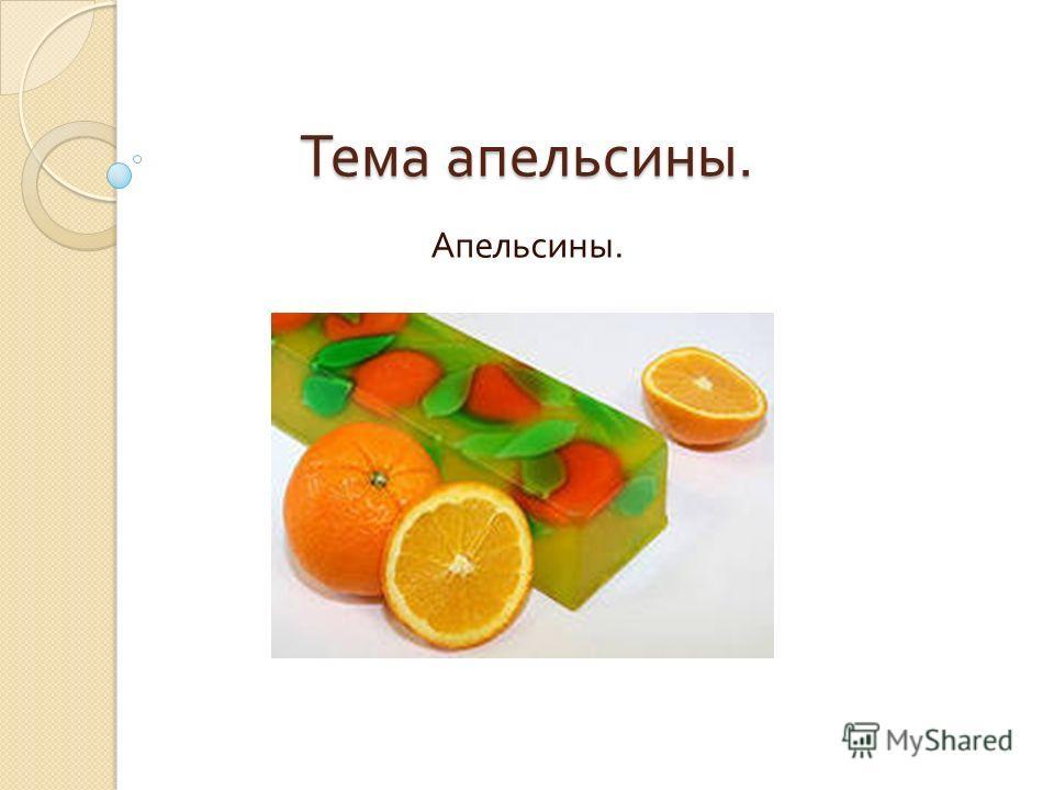 Тема апельсины. Апельсины.