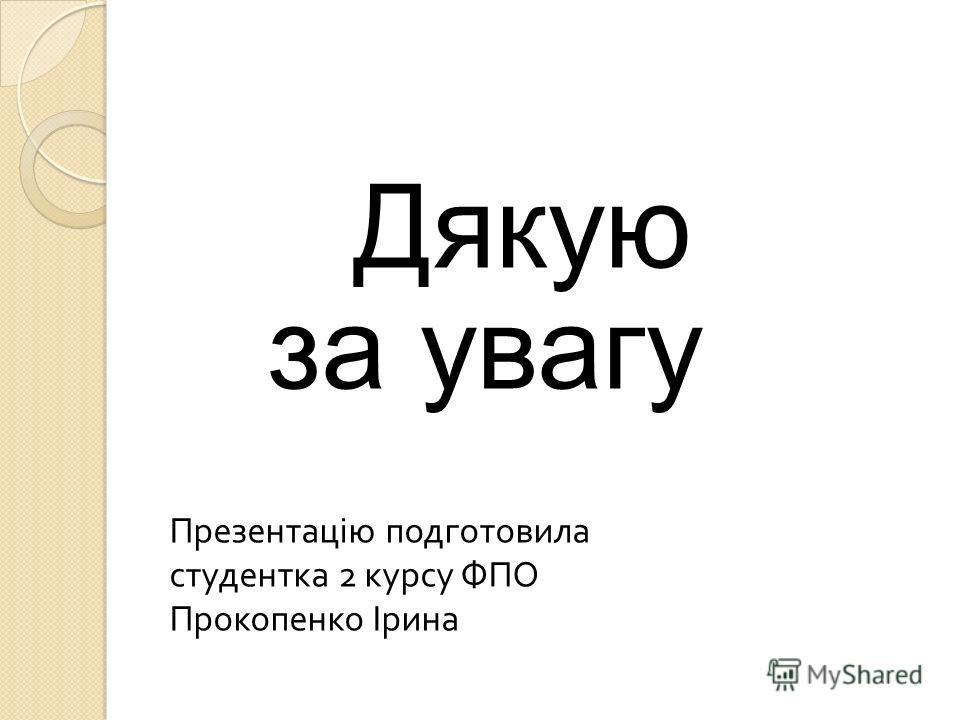 Дякую за увагу Презентацію подготовила студентка 2 курсу ФПО Прокопенко Ірина