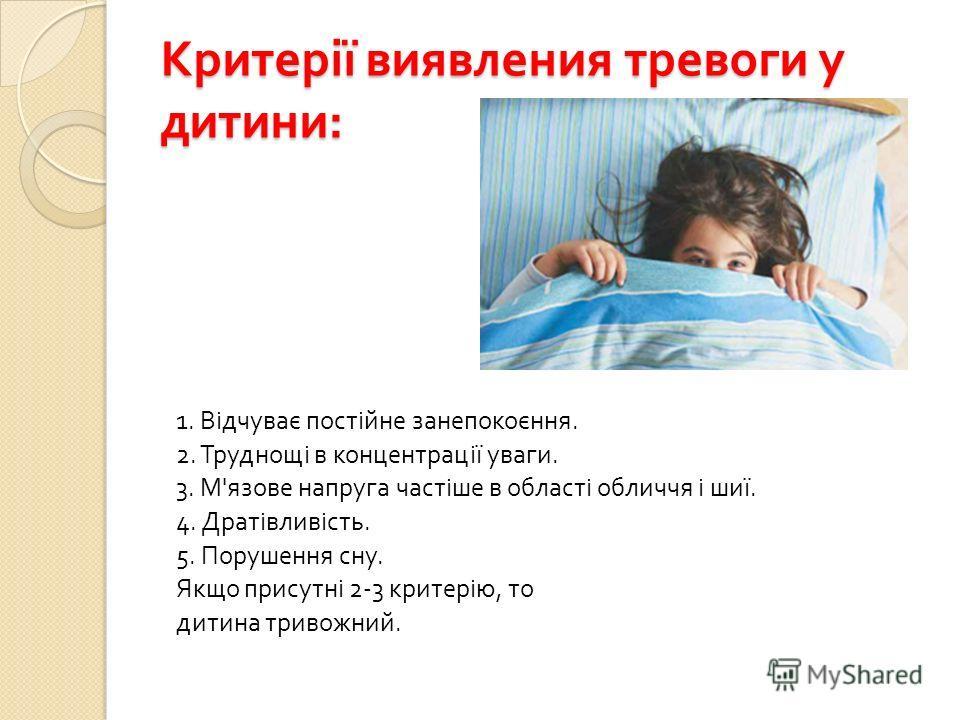 Критерії виявления тревоги у дитини : 1. Відчуває постійне занепокоєння. 2. Труднощі в концентрації уваги. 3. М ' язове напруга частіше в області обличчя і шиї. 4. Дратівливість. 5. Порушення сну. Якщо присутні 2-3 критерію, то дитина тривожний.