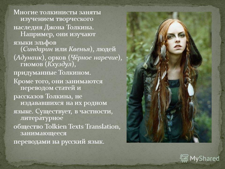 Многие толкинисты заняты изучением творческого наследия Джона Толкина. Например, они изучают языки эльфов (Синдарин или Квенья), людей (Адунаик), орков (Чёрное наречие), гномов (Кхуздул), придуманные Толкином. Кроме того, они занимаются переводом ста