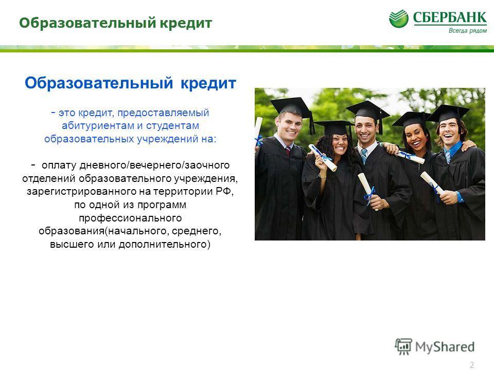 Образовательный кредит 2 - это кредит, предоставляемый абитуриентам и студентам образовательных учреждений на: - оплату дневного/вечернего/заочного отделений образовательного учреждения, зарегистрированного на территории РФ, по одной из программ проф