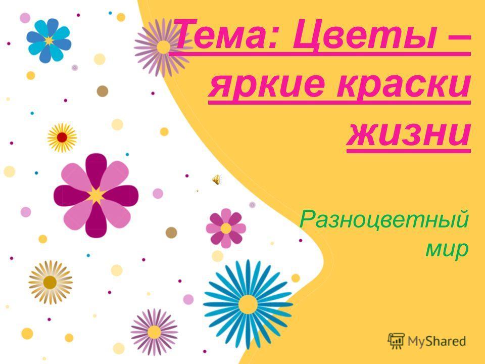 Тема: Цветы – яркие краски жизни Разноцветный мир