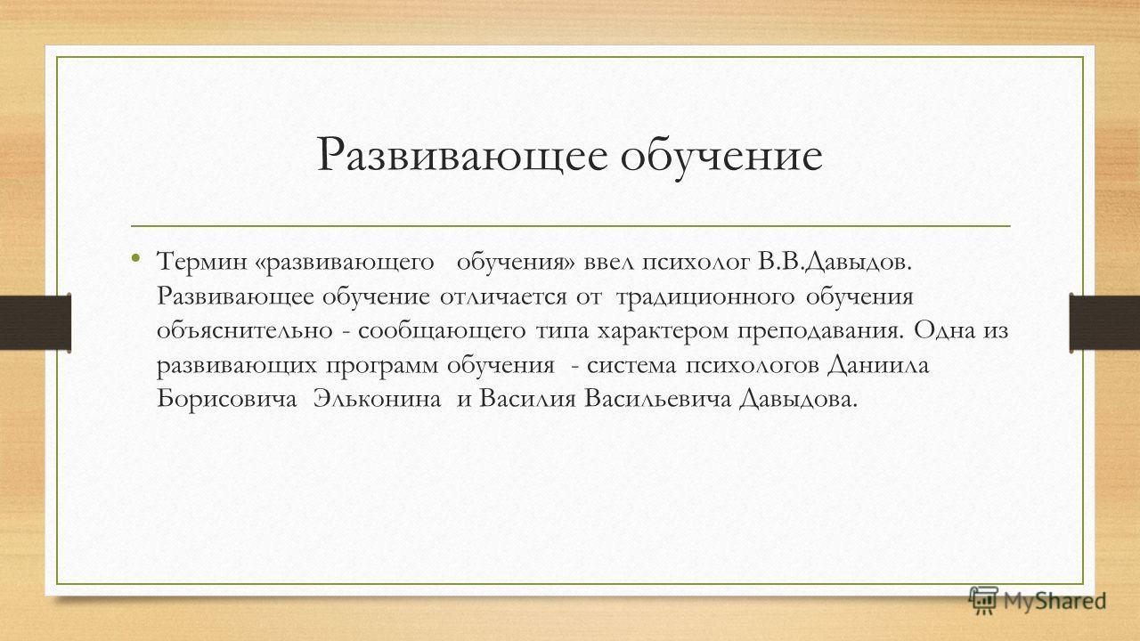 Развивающее обучение Термин «развивающего обучения» ввел психолог В.В.Давыдов. Развивающее обучение отличается от традиционного обучения объяснительно - сообщающего типа характером преподавания. Одна из развивающих программ обучения - система психоло