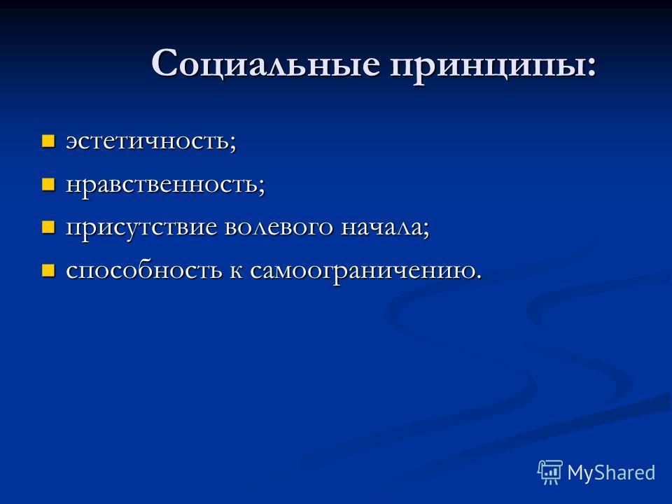 Социальные принципы: эстетичность; эстетичность; нравственность; нравственность; присутствие волевого начала; присутствие волевого начала; способность к самоограничению. способность к самоограничению.