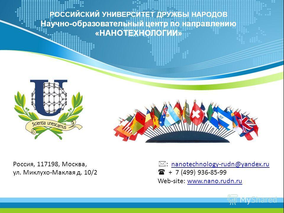 РОССИЙСКИЙ УНИВЕРСИТЕТ ДРУЖБЫ НАРОДОВ Научно-образовательный центр по направлению «НАНОТЕХНОЛОГИИ» Россия, 117198, Москва, : nanotechnology-rudn@yandex.runanotechnology-rudn@yandex.ru ул. Миклухо-Маклая д. 10/2 + 7 (499) 936-85-99 Web-site: www.nano.