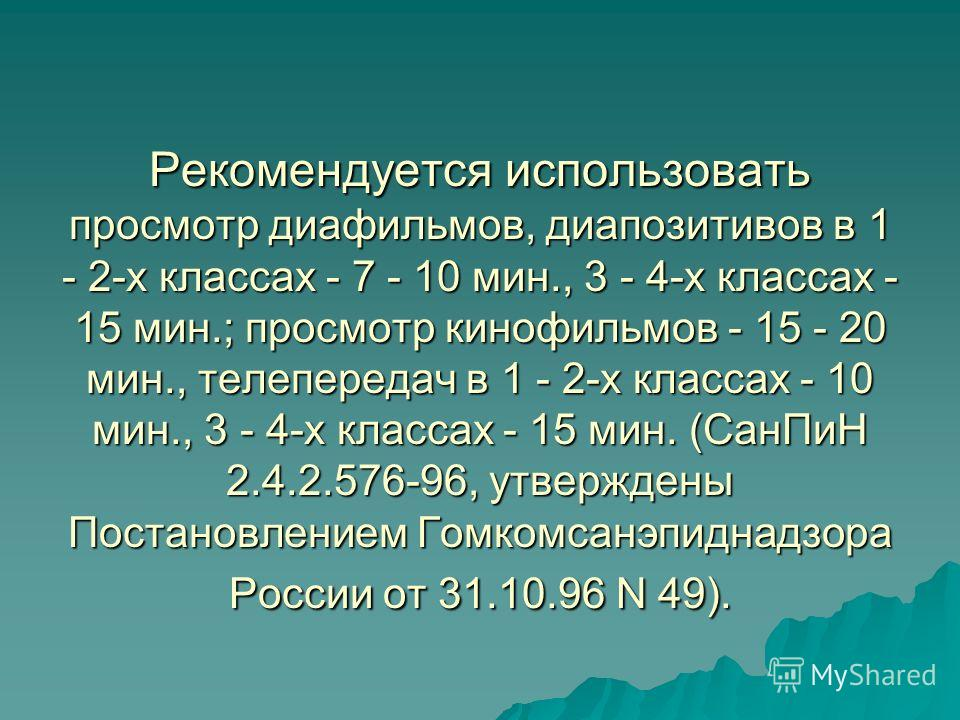 Рекомендуется использовать просмотр диафильмов, диапозитивов в 1 - 2-х классах - 7 - 10 мин., 3 - 4-х классах - 15 мин.; просмотр кинофильмов - 15 - 20 мин., телепередач в 1 - 2-х классах - 10 мин., 3 - 4-х классах - 15 мин. (СанПиН 2.4.2.576-96, утв