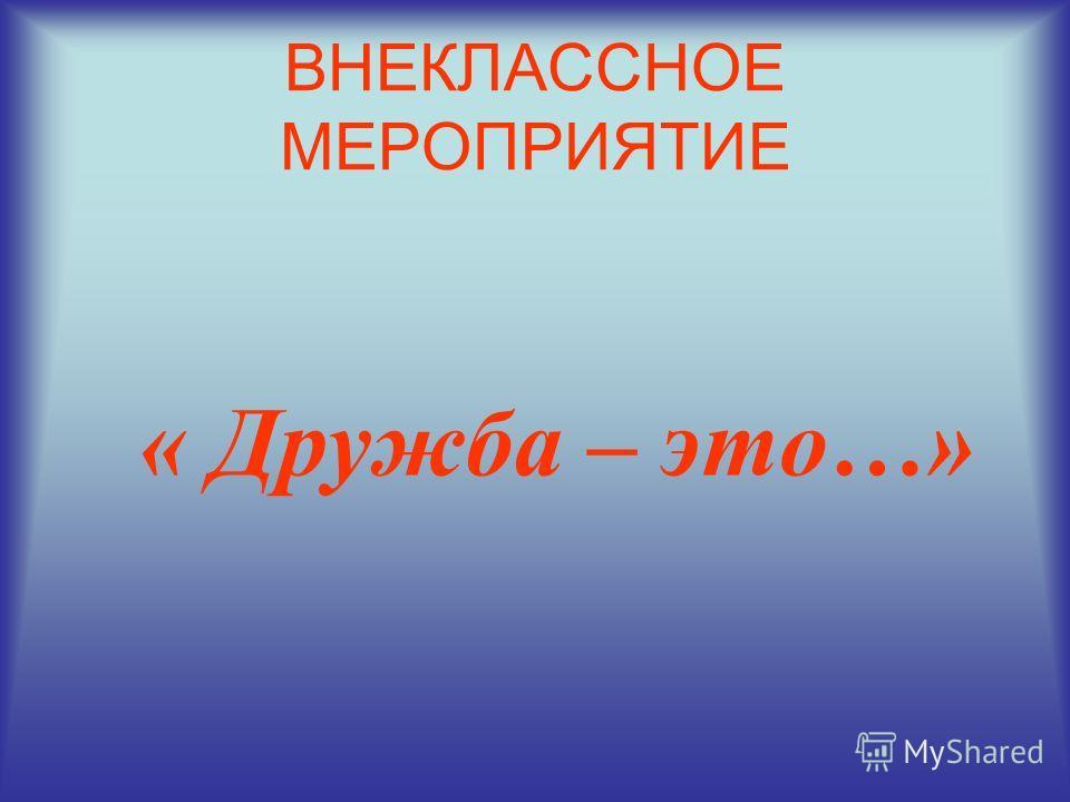 ВНЕКЛАССНОЕ МЕРОПРИЯТИЕ « Дружба – это…»