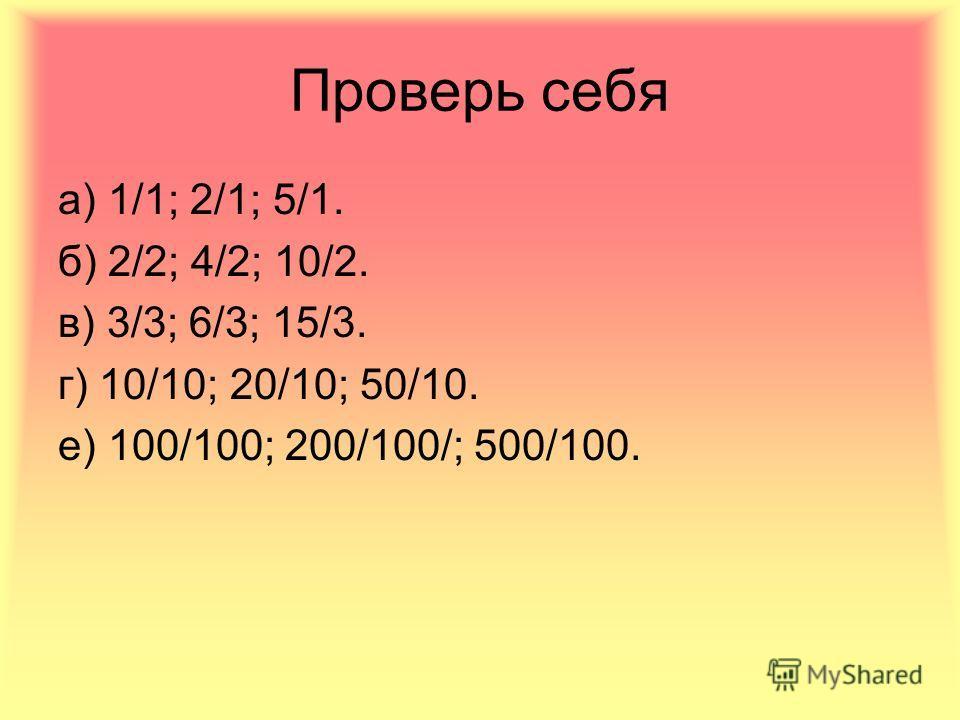 Решаем самостоятельно Запишите натуральные числа 1, 2, 5 в виде дроби со знаменателем: а) 1 б) 2 в) 3 г) 10 е) 100