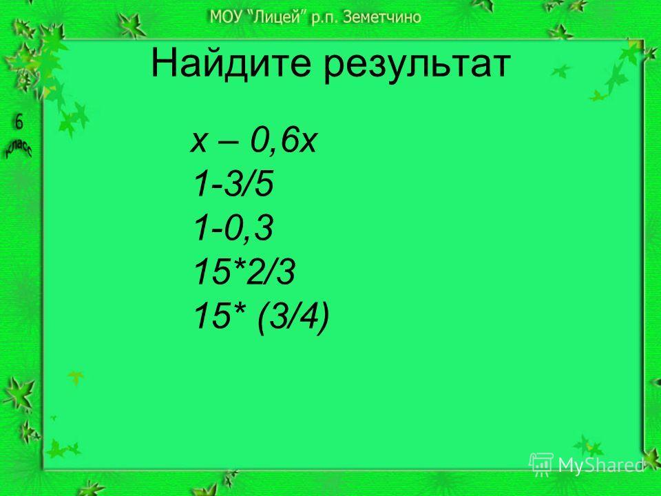 Найдите результат x – 0,6x 1-3/5 1-0,3 15*2/3 15* (3/4)