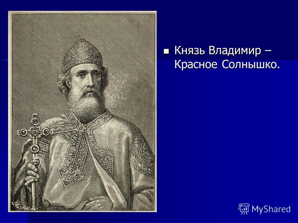 Князь Владимир – Красное Солнышко. Князь Владимир – Красное Солнышко.