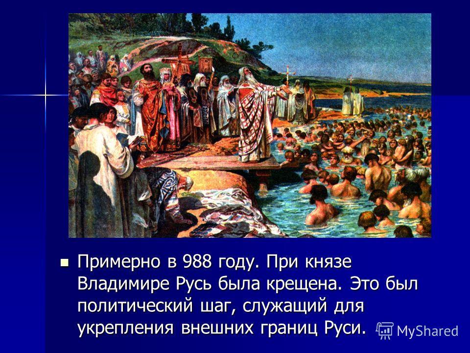 Примерно в 988 году. При князе Владимире Русь была крещена. Это был политический шаг, служащий для укрепления внешних границ Руси. Примерно в 988 году. При князе Владимире Русь была крещена. Это был политический шаг, служащий для укрепления внешних г