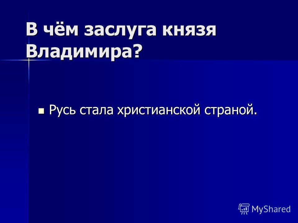 В чём заслуга князя Владимира? Русь стала христианской страной. Русь стала христианской страной.