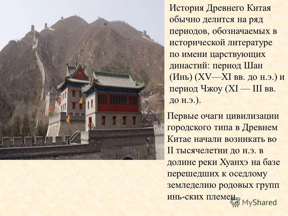 История Древнего Китая обычно делится на ряд периодов, обозначаемых в исторической литературе по имени царствующих династий: период Шан (Инь) (XVXI вв. до н.э.) и период Чжоу (XI III вв. до н.э.). Первые очаги цивилизации городского типа в Древнем Ки