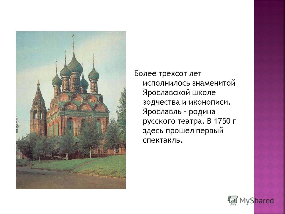 Более трехсот лет исполнилось знаменитой Ярославской школе зодчества и иконописи. Ярославль – родина русского театра. В 1750 г здесь прошел первый спектакль.