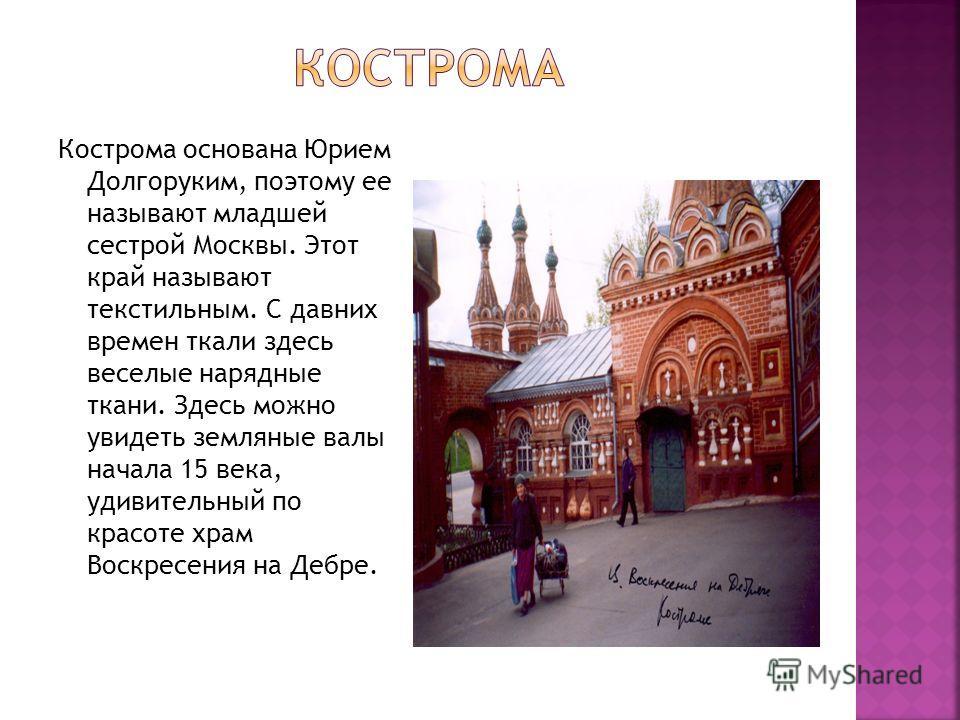 Кострома основана Юрием Долгоруким, поэтому ее называют младшей сестрой Москвы. Этот край называют текстильным. С давних времен ткали здесь веселые нарядные ткани. Здесь можно увидеть земляные валы начала 15 века, удивительный по красоте храм Воскрес
