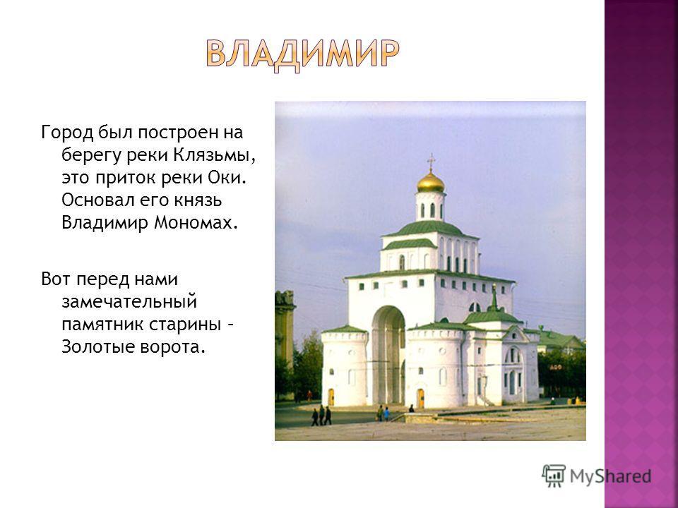 Город был построен на берегу реки Клязьмы, это приток реки Оки. Основал его князь Владимир Мономах. Вот перед нами замечательный памятник старины – Золотые ворота.