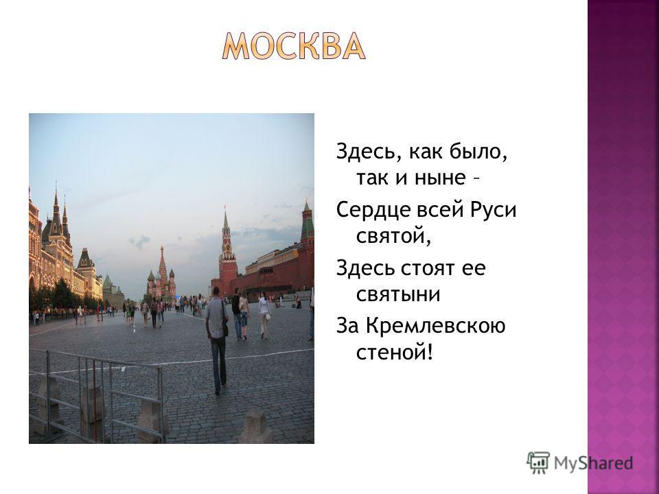 Здесь, как было, так и ныне – Сердце всей Руси святой, Здесь стоят ее святыни За Кремлевскою стеной!