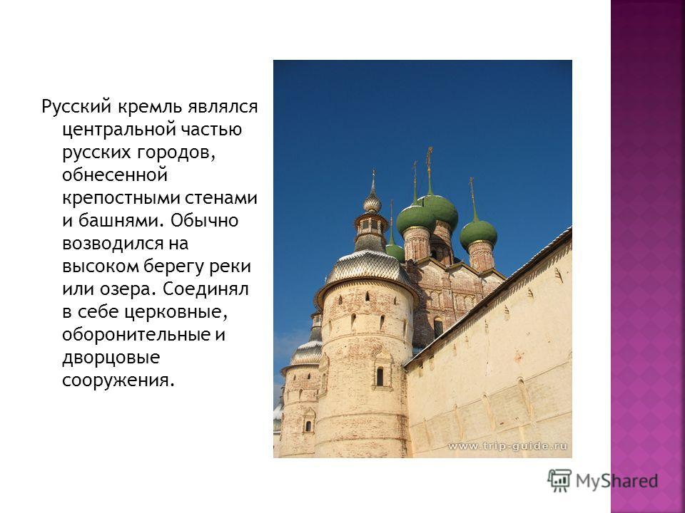 Русский кремль являлся центральной частью русских городов, обнесенной крепостными стенами и башнями. Обычно возводился на высоком берегу реки или озера. Соединял в себе церковные, оборонительные и дворцовые сооружения.