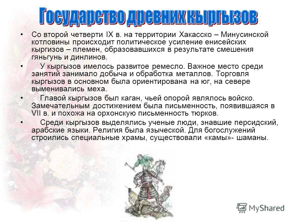 Со второй четверти IX в. на территории Хакасско – Минусинской котловины происходит политическое усиление енисейских кыргизов – племен, образовавшихся в результате смешения гяньгунь и динлинов. У кыргызов имелось развитое ремесло. Важное место среди з