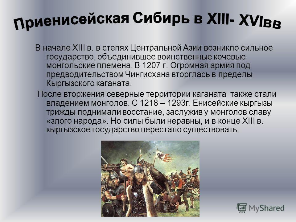 В начале XIII в. в степях Центральной Азии возникло сильное государство, объединившее воинственные кочевые монгольские племена. В 1207 г. Огромная армия под предводительством Чингисхана вторглась в пределы Кыргызского каганата. После вторжения северн