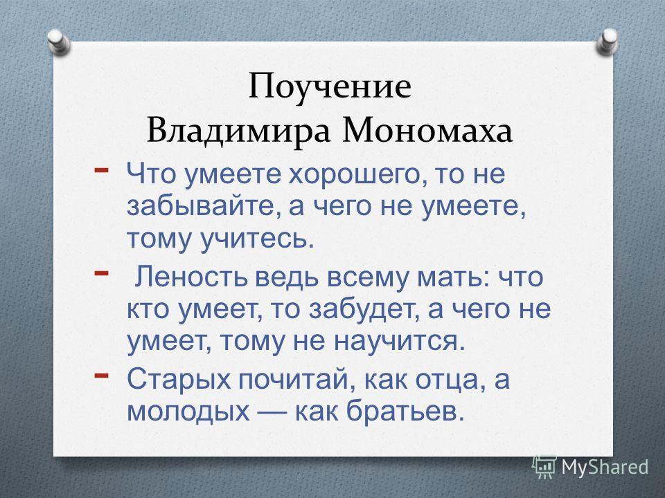 Поучение Владимира Мономаха - Что умеете хорошего, то не забывайте, а чего не умеете, тому учитесь. - Леность ведь всему мать : что кто умеет, то забудет, а чего не умеет, тому не научится. - Старых почитай, как отца, а молодых как братьев.