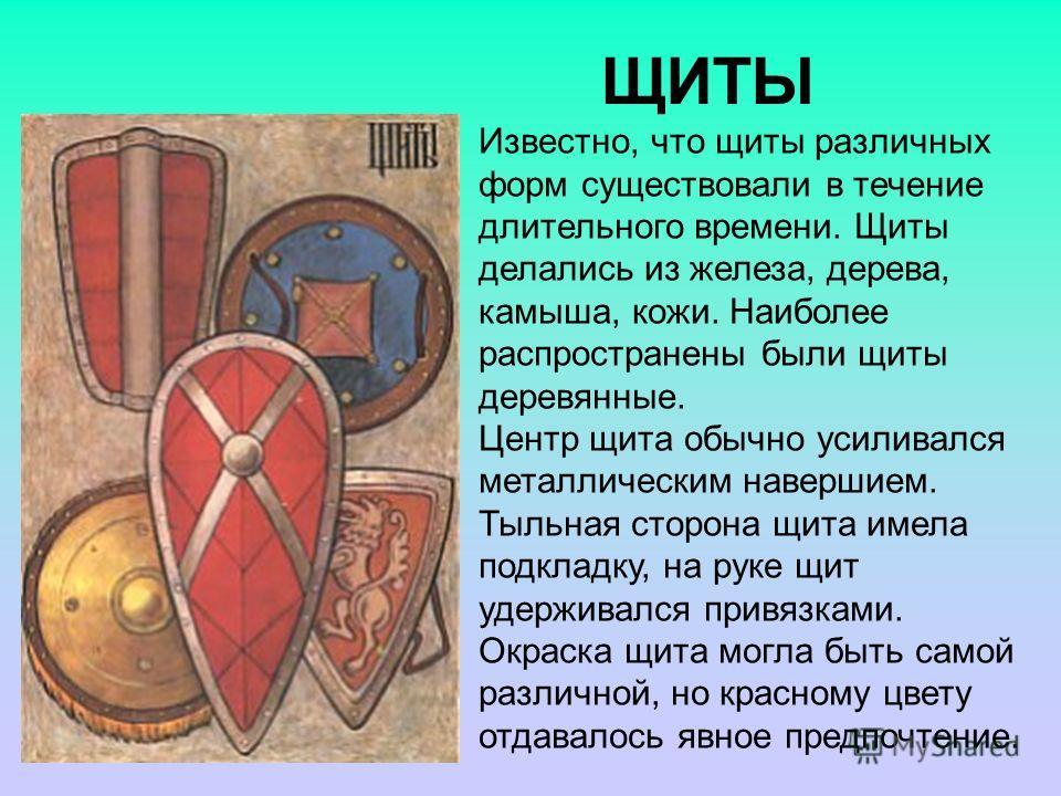 ЩИТЫ Известно, что щиты различных форм существовали в течение длительного времени. Щиты делались из железа, дерева, камыша, кожи. Наиболее распространены были щиты деревянные. Центр щита обычно усиливался металлическим навершием. Тыльная сторона щита