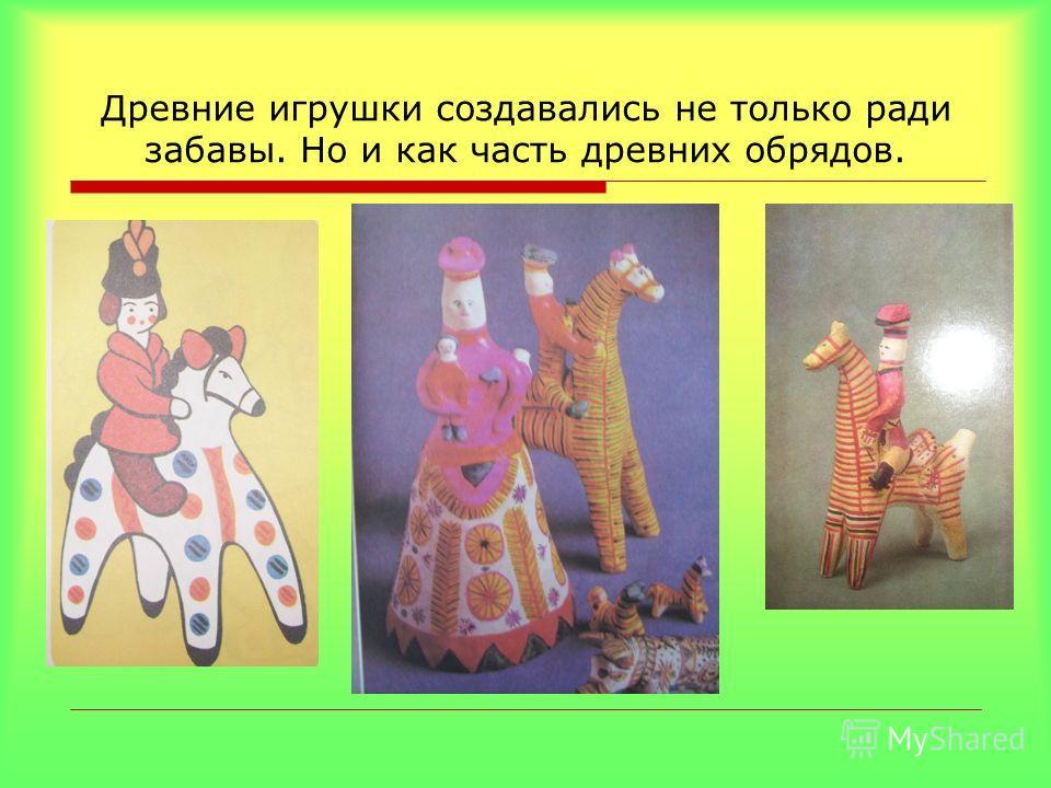 Древние игрушки создавались не только ради забавы. Но и как часть древних обрядов.