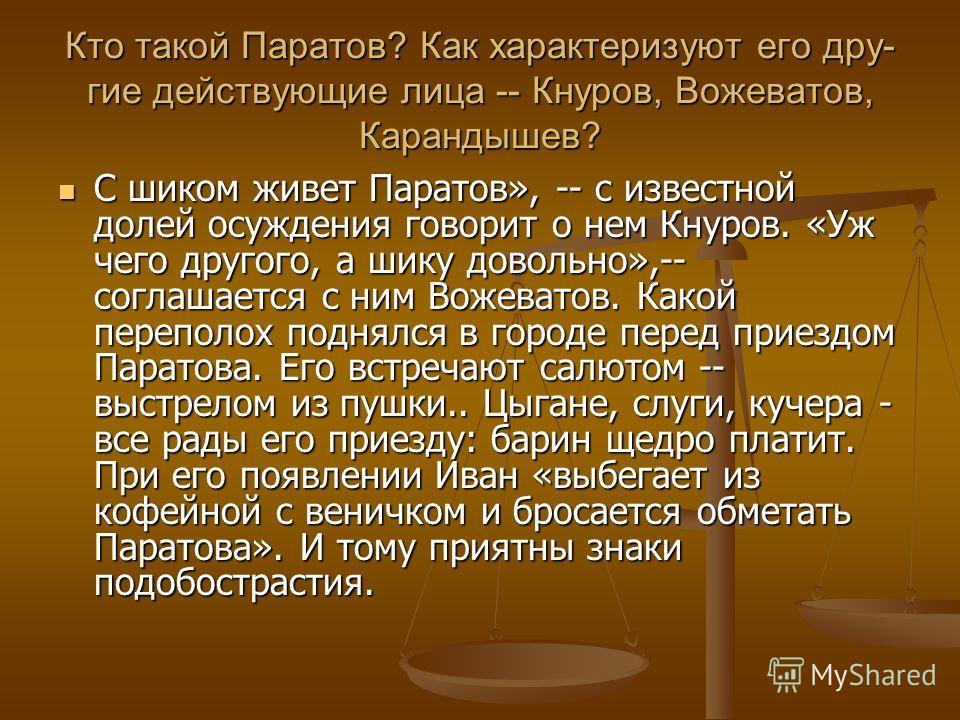 Кто такой Паратов? Как характеризуют его дру- гие действующие лица -- Кнуров, Вожеватов, Карандышев? С шиком живет Паратов», -- с известной долей осуждения говорит о нем Кнуров. «Уж чего другого, а шику довольно»,-- соглашается с ним Вожеватов. Какой