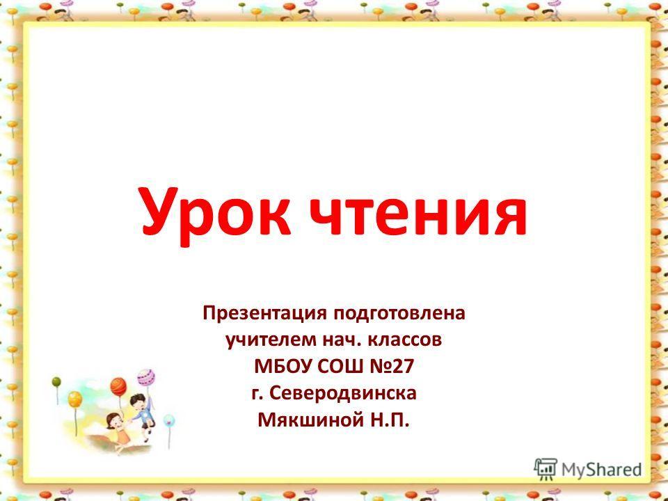 Урок чтения Презентация подготовлена учителем нач. классов МБОУ СОШ 27 г. Северодвинска Мякшиной Н.П.