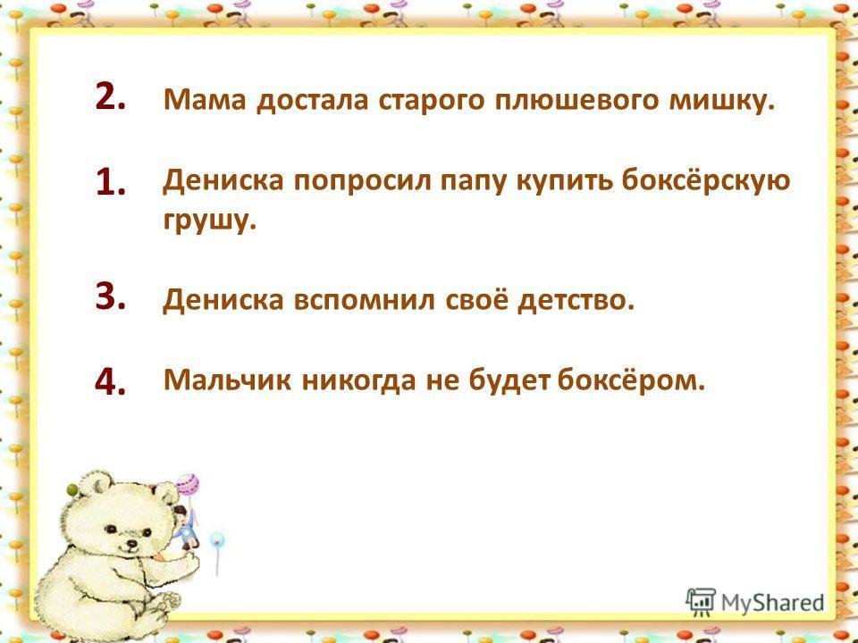 Мама достала старого плюшевого мишку. Дениска попросил папу купить боксёрскую грушу. Дениска вспомнил своё детство. Мальчик никогда не будет боксёром. 1. 2. 3. 4.