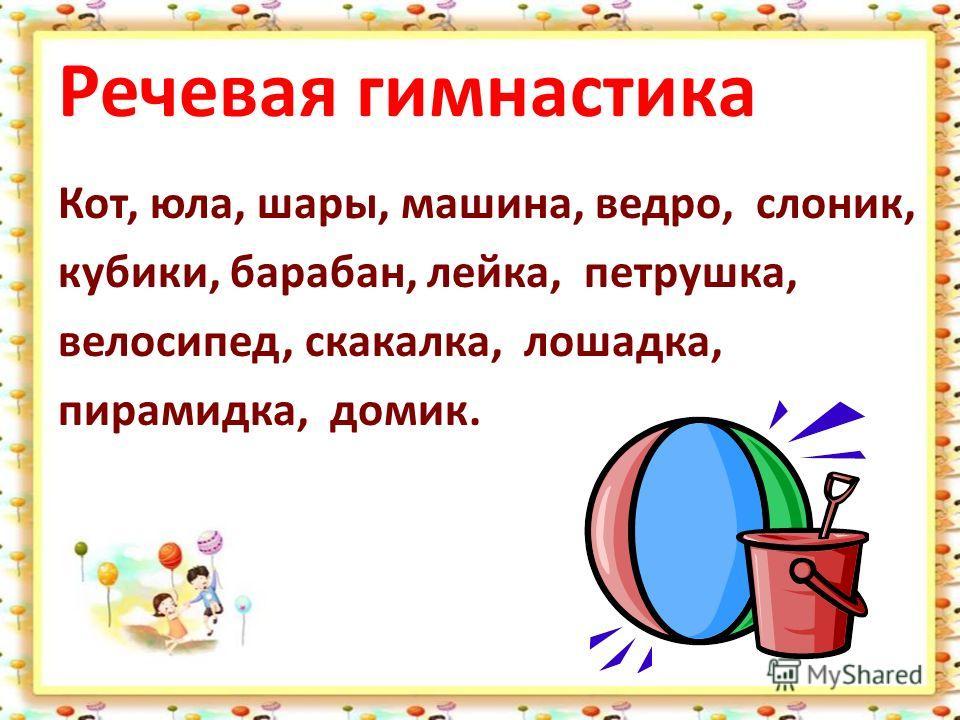 Речевая гимнастика Кот, юла, шары, машина, ведро, слоник, кубики, барабан, лейка, петрушка, велосипед, скакалка, лошадка, пирамидка, домик.
