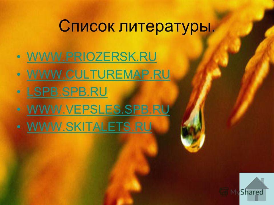 Список литературы. WWW.PRIOZERSK.RU WWW.CULTUREMAP.RU LSPB.SPB.RU WWW.VEPSLES.SPB.RU WWW.SKITALETS.RU