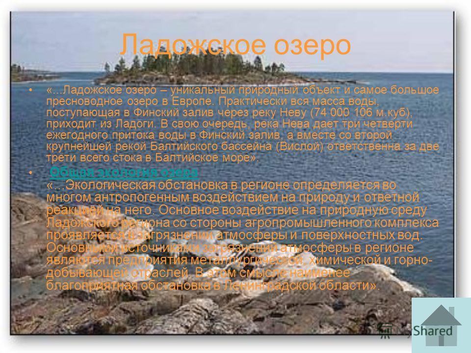 Ладожское озеро «...Ладожское озеро – уникальный природный объект и самое большое пресноводное озеро в Европе. Практически вся масса воды, поступающая в Финский залив через реку Неву (74 000 106 м.куб), приходит из Ладоги. В свою очередь, река Нева д