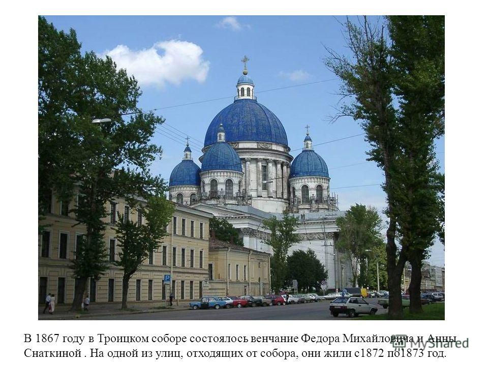В 1867 году в Троицком соборе состоялось венчание Федора Михайловича и Анны Снаткиной. На одной из улиц, отходящих от собора, они жили с1872 по1873 год.