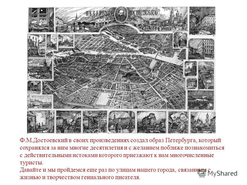 Ф.М.Достоевский в своих произведениях создал образ Петербурга, который сохранялся за ним многие десятилетия и с желанием поближе познакомиться с действительными истоками которого приезжают к нам многочисленные туристы. Давайте и мы пройдемся еще раз