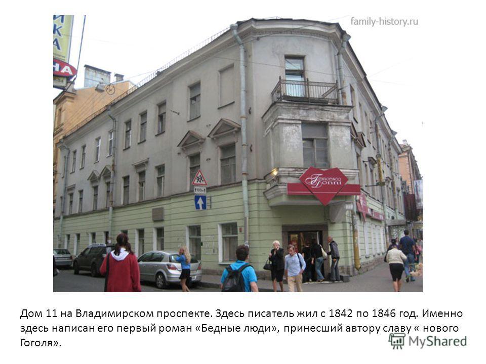 Дом 11 на Владимирском проспекте. Здесь писатель жил с 1842 по 1846 год. Именно здесь написан его первый роман «Бедные люди», принесший автору славу « нового Гоголя».