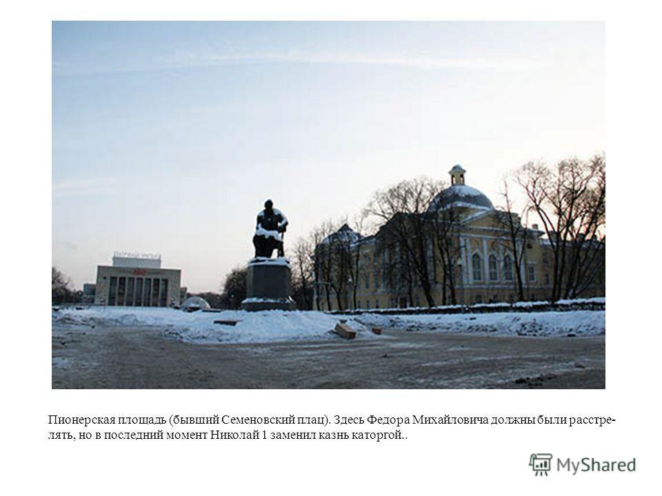 Пионерская площадь (бывший Семеновский плац). Здесь Федора Михайловича должны были расстре- лять, но в последний момент Николай 1 заменил казнь каторгой..