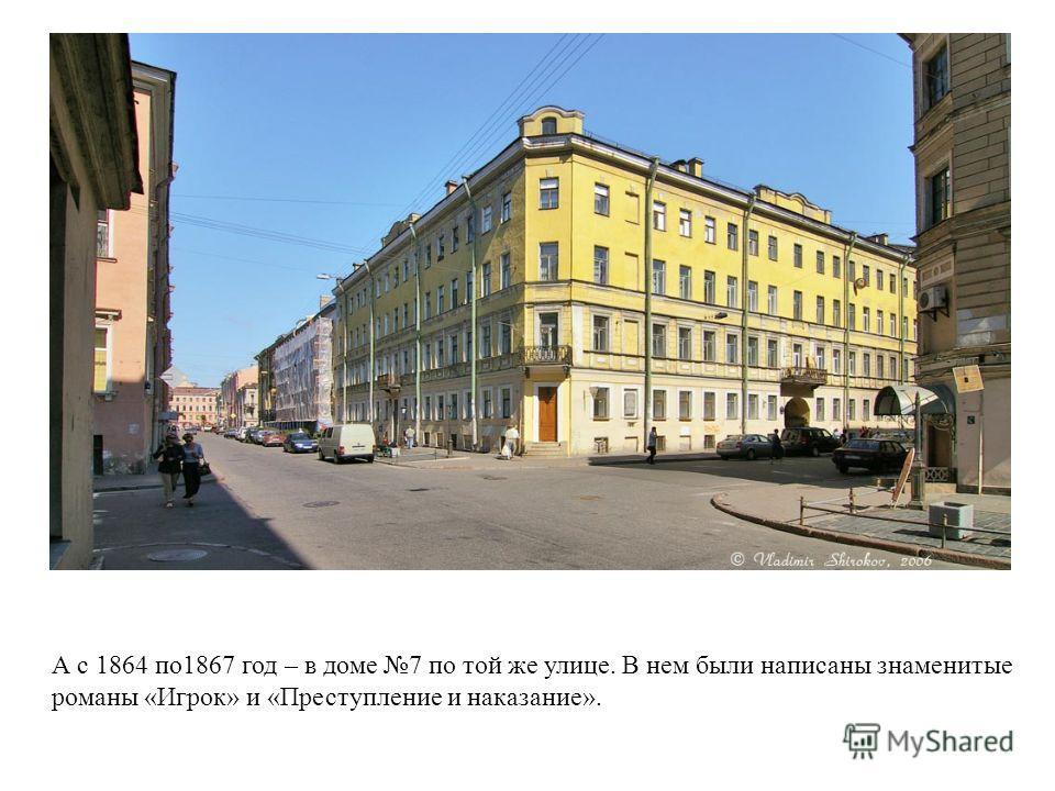 А с 1864 по1867 год – в доме 7 по той же улице. В нем были написаны знаменитые романы «Игрок» и «Преступление и наказание».