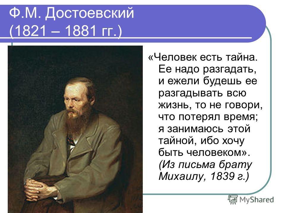 Ф.М. Достоевский (1821 – 1881 гг.) «Человек есть тайна. Ее надо разгадать, и ежели будешь ее разгадывать всю жизнь, то не говори, что потерял время; я занимаюсь этой тайной, ибо хочу быть человеком». (Из письма брату Михаилу, 1839 г.)