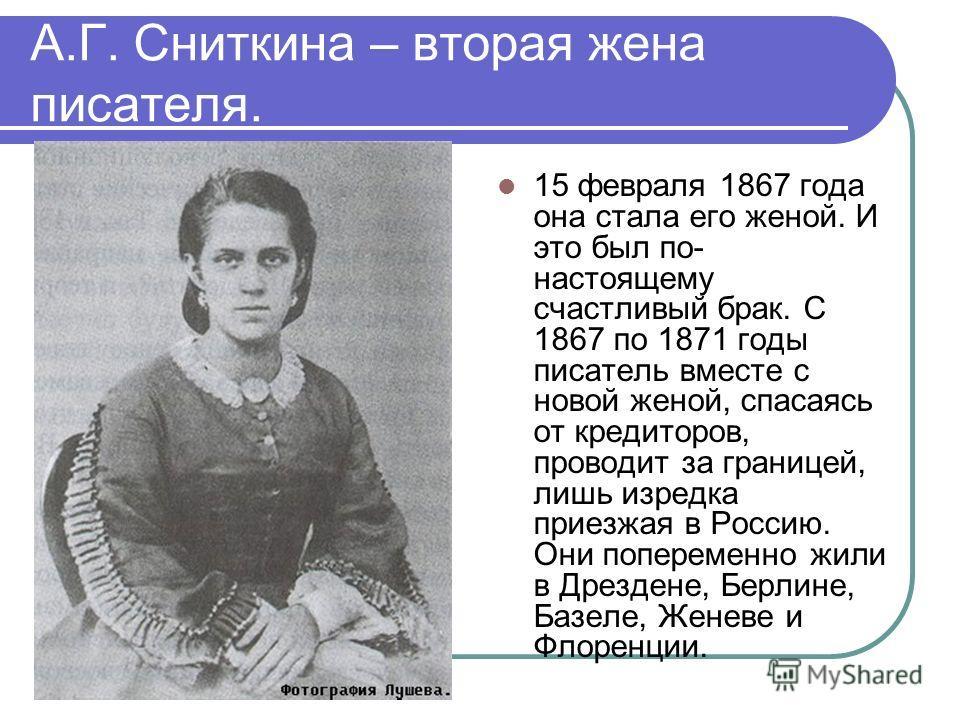 А.Г. Сниткина – вторая жена писателя. 15 февраля 1867 года она стала его женой. И это был по- настоящему счастливый брак. С 1867 по 1871 годы писатель вместе с новой женой, спасаясь от кредиторов, проводит за границей, лишь изредка приезжая в Россию.