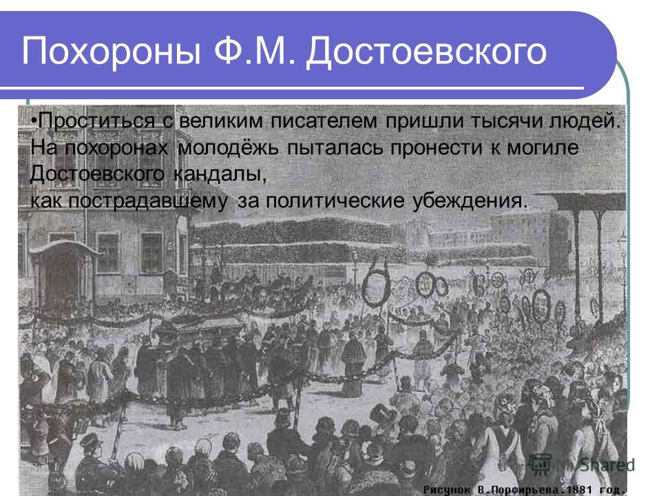 Похороны Ф.М. Достоевского Проститься с великим писателем пришли тысячи людей. На похоронах молодёжь пыталась пронести к могиле Достоевского кандалы, как пострадавшему за политические убеждения.