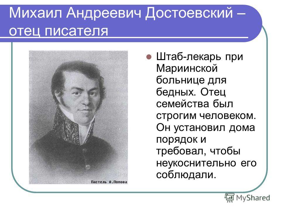 Михаил Андреевич Достоевский – отец писателя Штаб-лекарь при Мариинской больнице для бедных. Отец семейства был строгим человеком. Он установил дома порядок и требовал, чтобы неукоснительно его соблюдали.