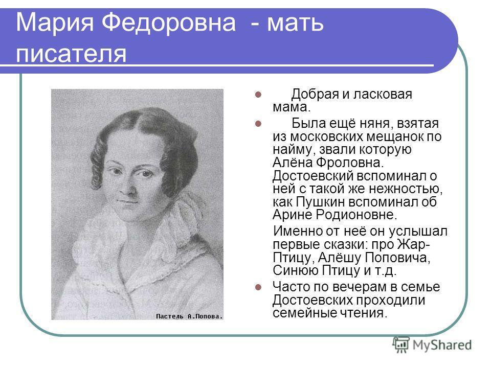 Мария Федоровна - мать писателя Добрая и ласковая мама. Была ещё няня, взятая из московских мещанок по найму, звали которую Алёна Фроловна. Достоевский вспоминал о ней с такой же нежностью, как Пушкин вспоминал об Арине Родионовне. Именно от неё он у