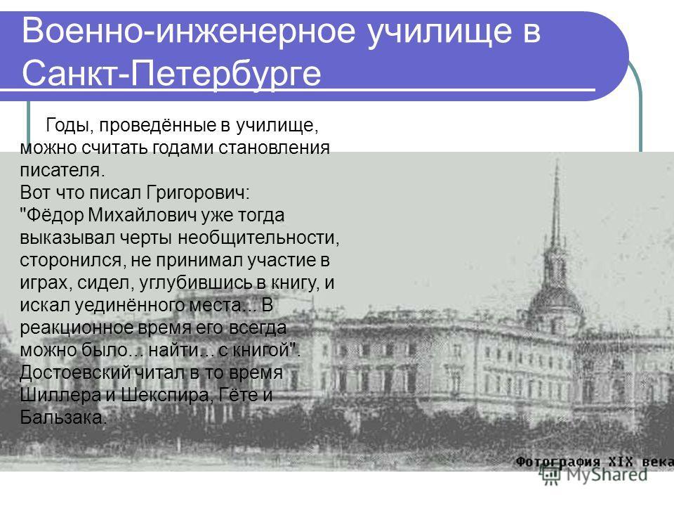 Военно-инженерное училище в Санкт-Петербурге Годы, проведённые в училище, можно считать годами становления писателя. Вот что писал Григорович: