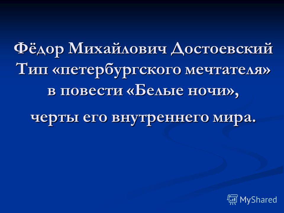 Фёдор Михайлович Достоевский Тип «петербургского мечтателя» в повести «Белые ночи», черты его внутреннего мира.