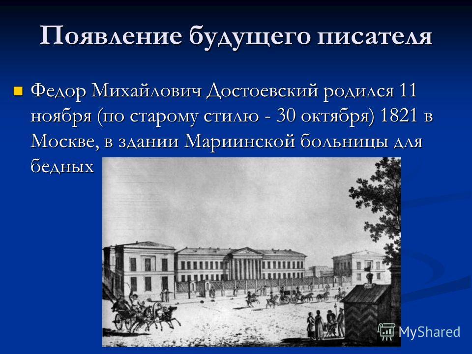 Появление будущего писателя Федор Михайлович Достоевский родился 11 ноября (по старому стилю - 30 октября) 1821 в Москве, в здании Мариинской больницы для бедных Федор Михайлович Достоевский родился 11 ноября (по старому стилю - 30 октября) 1821 в Мо