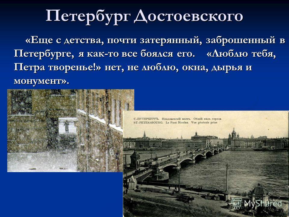 Петербург Достоевского «Еще с детства, почти затерянный, заброшенный в Петербурге, я как-то все боялся его. «Люблю тебя, Петра творенье!» нет, не люблю, окна, дырья и монумент». «Еще с детства, почти затерянный, заброшенный в Петербурге, я как-то все
