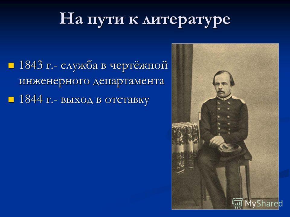На пути к литературе 1843 г.- служба в чертёжной инженерного департамента 1843 г.- служба в чертёжной инженерного департамента 1844 г.- выход в отставку 1844 г.- выход в отставку