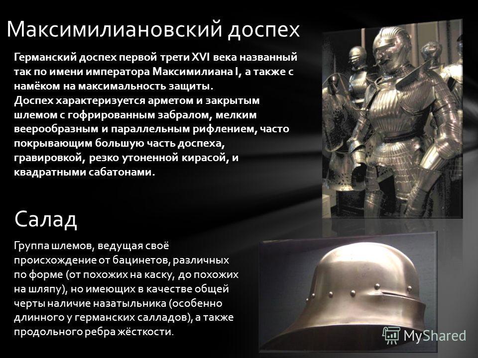 Максимилиановский доспех Германский доспех первой трети XVI века названный так по имени императора Максимилиана I, а также с намёком на максимальность защиты. Доспех характеризуется арметом и закрытым шлемом с гофрированным забралом, мелким веерообра